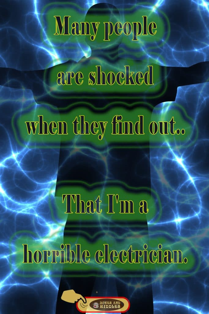 Many people are shocked when they find out.. That I'm a horrible electrician.