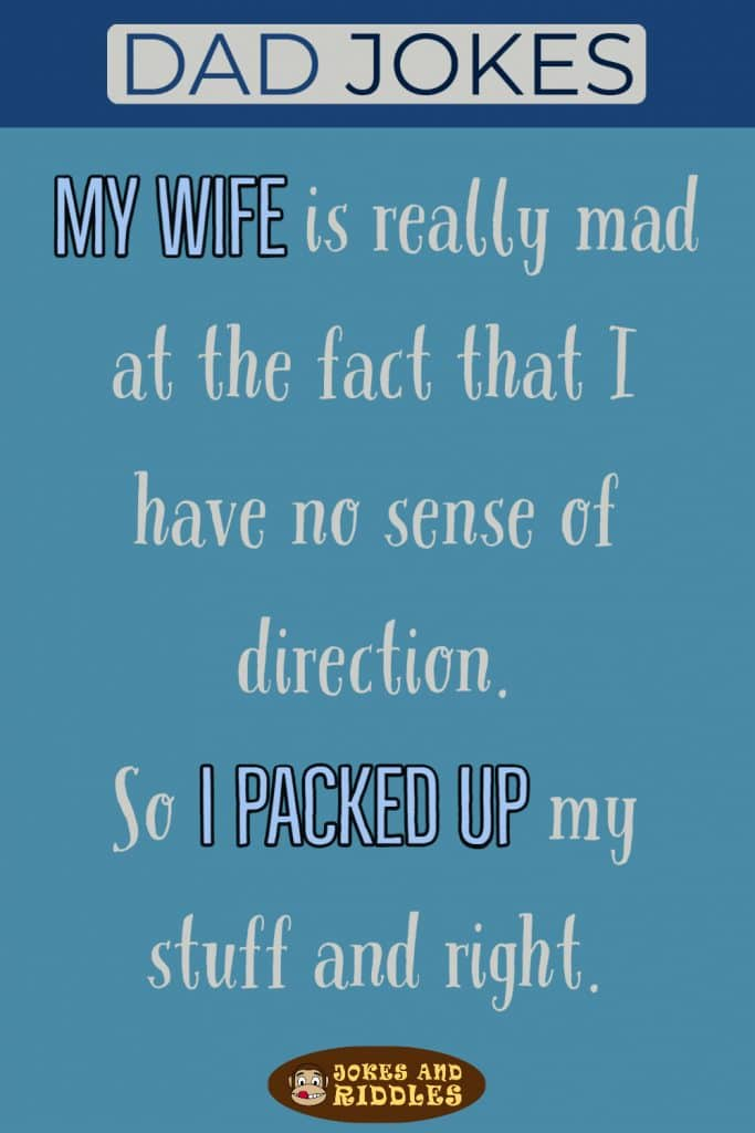 Dad Jokes #2: My wife is really mad at the fact that I have no sense of direction. So I packed up my stuff and right.