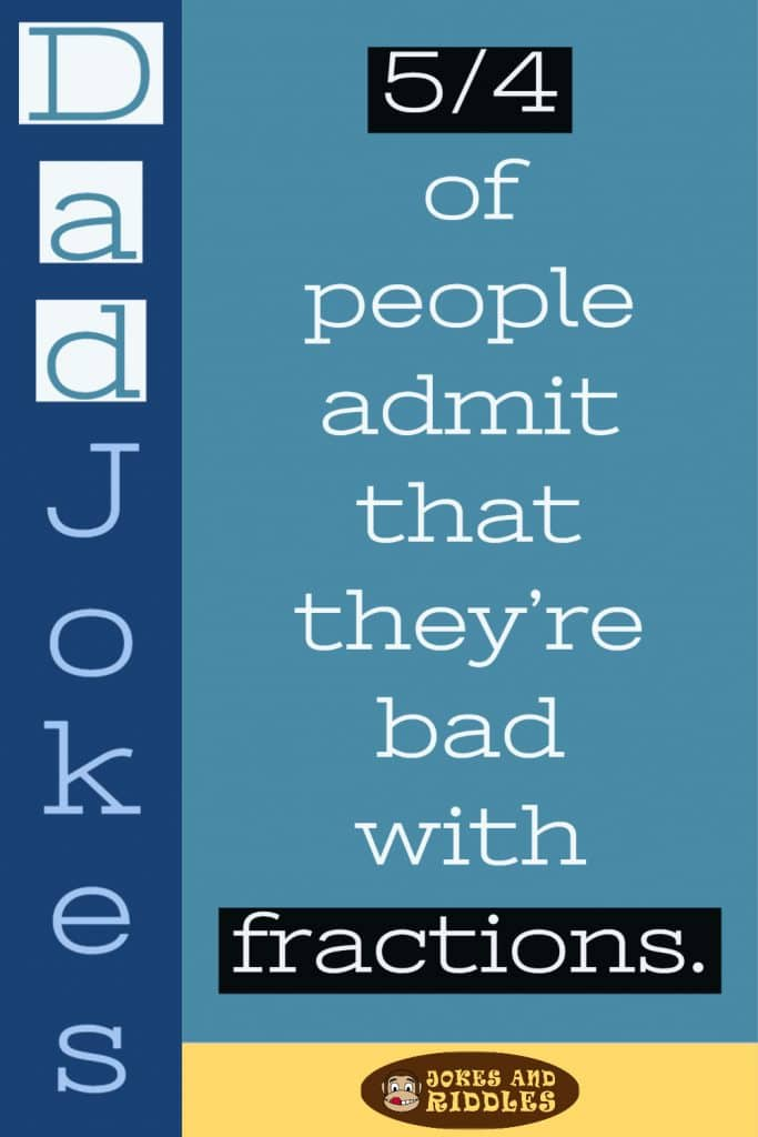 Dad Jokes #3: 5/4 of people admit that they're bad with fractions.