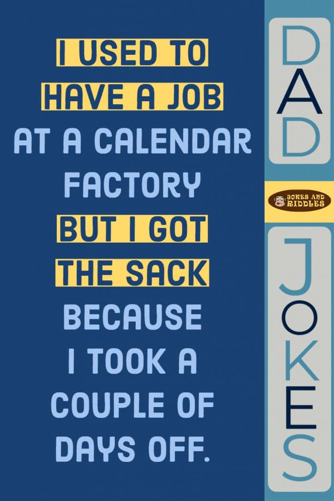Dad Jokes #4: I used to have a job at a calendar factory but I got the sack because I took a couple of days off.