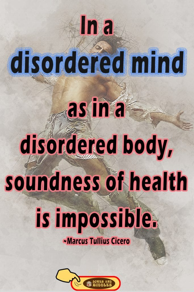 Inspirational mental health quote #1: In a disordered mind, as in a disordered body, soundness of health is impossible. Marcus Tullius Cicero.