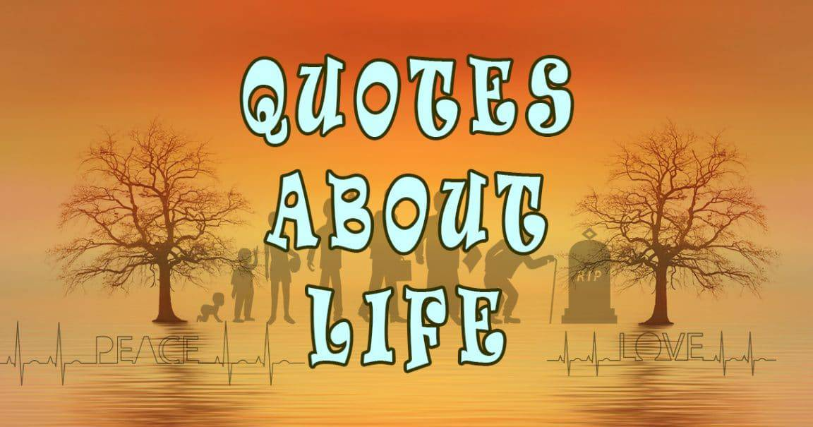 Quotes about life. Funny, Short, Sad, love, happiness and quotes about how life is hard.