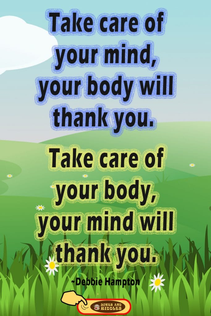 Positive Mental Health Quote #1: Take care of your mind, your body will thank you. Take care of your body, your mind will thank you. Debbie Hampton.
