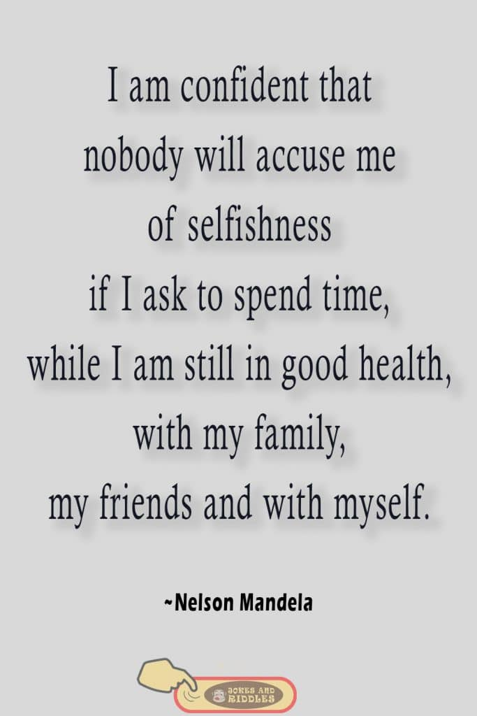 Positive Mental Health Quote #4: I am confident that nobody will accuse me of selfishness if I ask to spend time, while I am still in good health, with my family, my friends and with myself. Nelson Mandela.